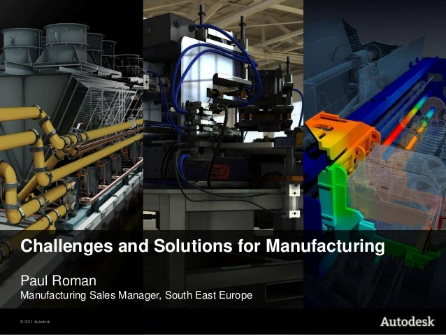Challenges and Solutions for ManufacturingPaul RomanManufacturing Sales Manager, South East Europe© 2011 Autodesk