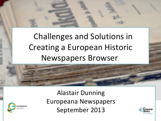 Alastair Dunning Europeana Newspapers September 2013 Challenges and Solutions in Creating a European Historic Newspapers B...