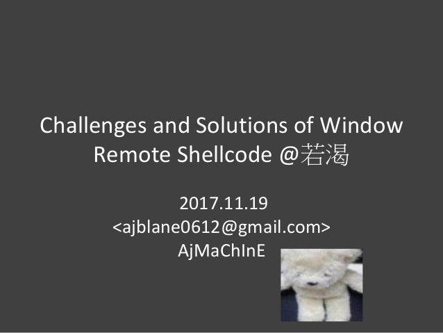 Challenges and Solutions of Window Remote Shellcode @若渴 2017.11.19 <ajblane0612@gmail.com> AjMaChInE