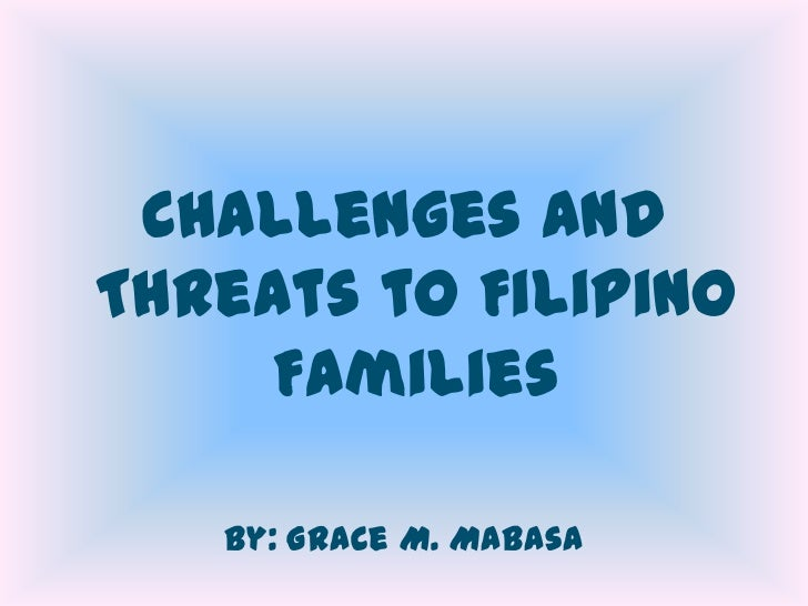 Challenges andThreats to Filipino     Families   By: Grace M. Mabasa
