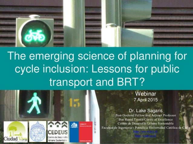 The emerging science of planning for cycle inclusion: Lessons for public transport and BRT? Webinar 7 April 2015 Dr. Lake ...