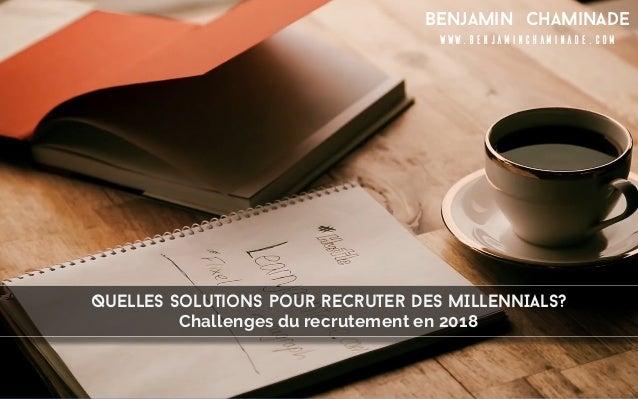 Quelles solutions pour recruter DES MILLENNIALS? Benjamin Chaminade www.benjaminchaminade.com Challenges du recrutement en...