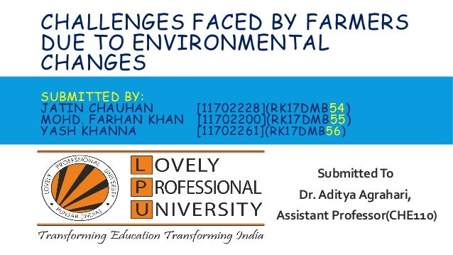 CHALLENGES FACED BY FARMERS DUE TO ENVIRONMENTAL CHANGES SUBMITTED BY: JATIN CHAUHAN [11702228](RK17DMB54) MOHD. FARHAN KH...