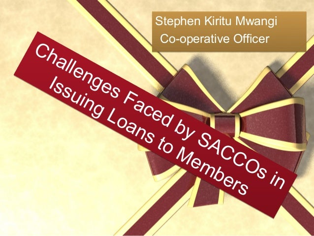 Challenges Faced by SACCOs in Issuing Loans to Members Challenges Faced by SACCOs in Issuing Loans to Members Stephen Kiri...