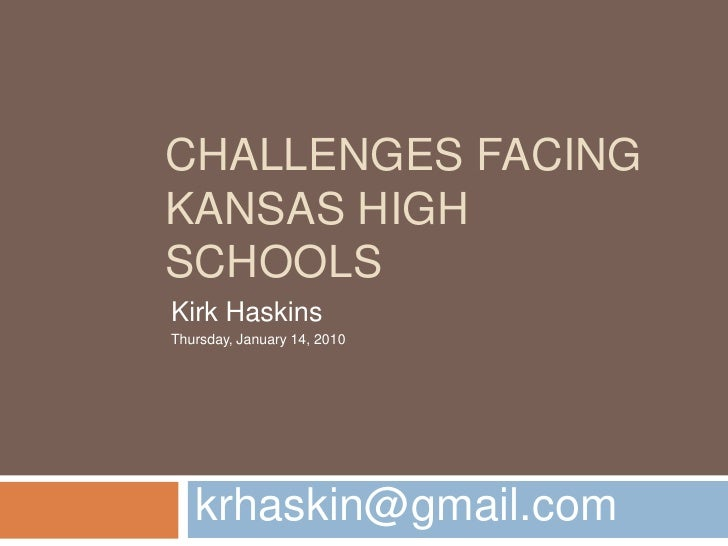 Challenges Facing Kansas High Schools<br />krhaskin@gmail.com<br />Kirk Haskins<br />Thursday, January 14, 2010<br />