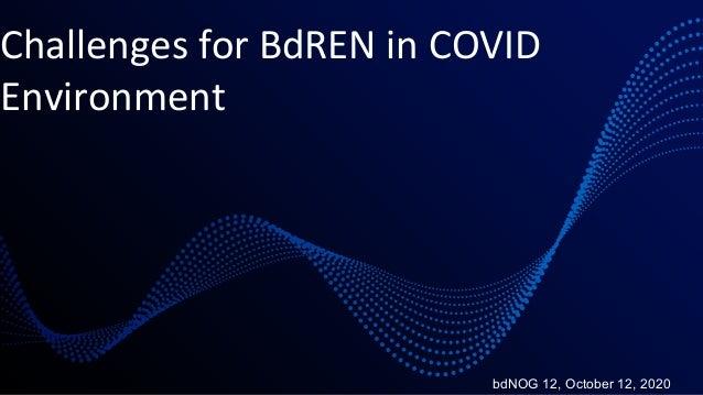 Challenges for BdREN in COVID Environment bdNOG 12, October 12, 2020