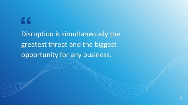 """""""Disruption is simultaneously the greatest threat and the biggest opportunity for any business. 12"""