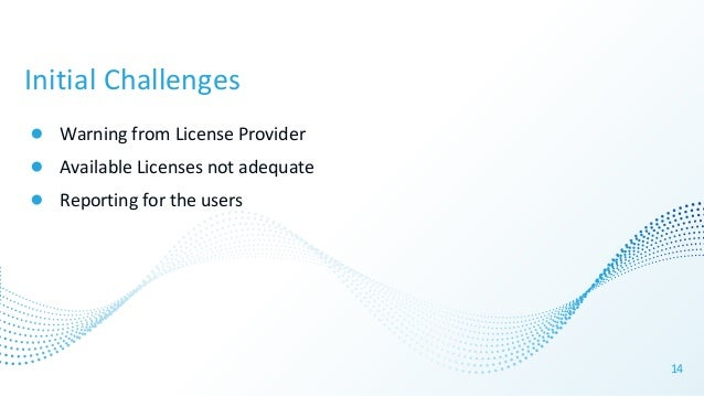 Initial Challenges ● Warning from License Provider ● Available Licenses not adequate ● Reporting for the users 14
