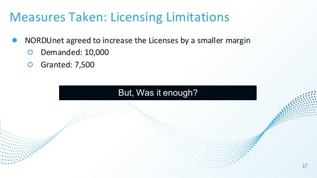 17 Measures Taken: Licensing Limitations ● NORDUnet agreed to increase the Licenses by a smaller margin ○ Demanded: 10,000...