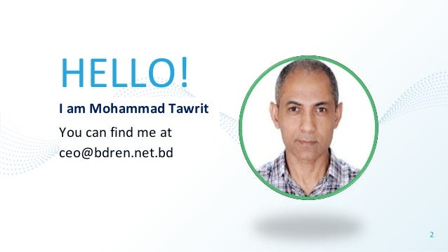 HELLO! I am Mohammad Tawrit You can find me at ceo@bdren.net.bd 2