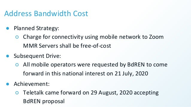 Address Bandwidth Cost ● Planned Strategy: ○ Charge for connectivity using mobile network to Zoom MMR Servers shall be fre...