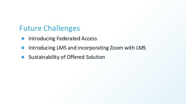 Future Challenges ● Introducing Federated Access ● Introducing LMS and incorporating Zoom with LMS ● Sustainability of Off...