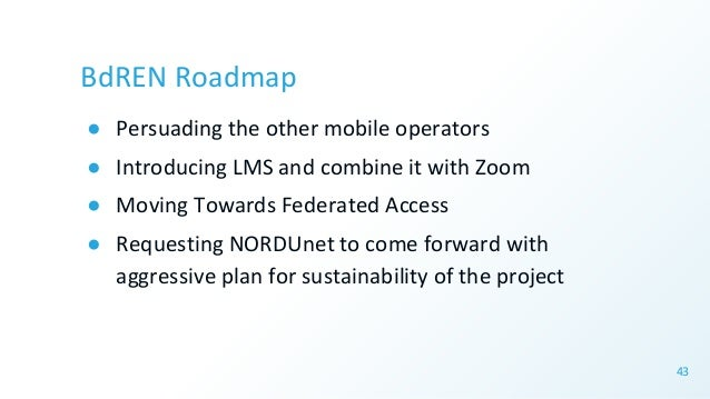 BdREN Roadmap ● Persuading the other mobile operators ● Introducing LMS and combine it with Zoom ● Moving Towards Federate...