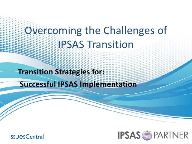 Overcoming the Challenges of        IPSAS TransitionTransition Strategies for: Successful IPSAS Implementation
