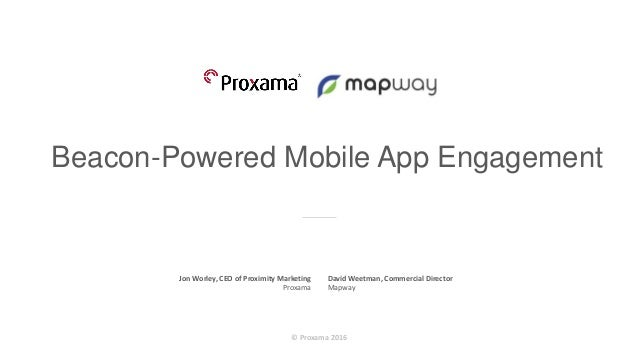 © Proxama 2016 Beacon-Powered Mobile App Engagement Beacon-Powered Mobile App Engagement Jon Worley, CEO of Proximity Mark...