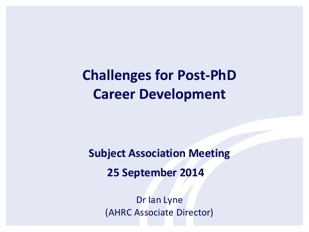 Challenges for Post-PhD  Career Development  Subject Association Meeting  25 September 2014  Dr Ian Lyne  (AHRC Associate ...