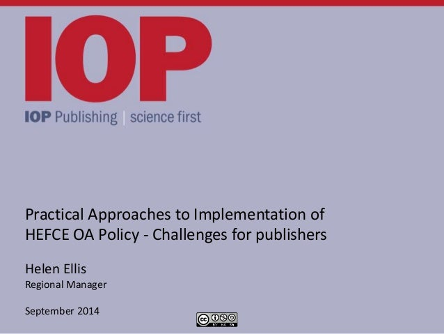 Practical Approaches to Implementation of HEFCE OA Policy - Challenges for publishers Helen Ellis Regional Manager Septemb...