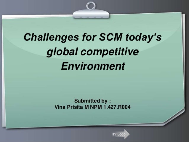 Challenges for SCM today's global competitive Environment  Submitted by : Vina Prisita M NPM 1.427.R004  Ihr Logo