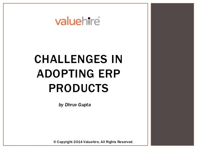 by Dhruv Gupta © Copyright 2014 Valuehire, All Rights Reserved. CHALLENGES IN ADOPTING ERP PRODUCTS by Dhruv Gupta © Copyr...