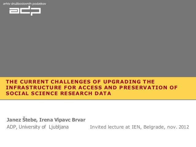 THE CURRENT CHALLENGES OF UPGRADING THEINFRASTRUCTURE FOR ACCESS AND PRESERVATION OFSOCIAL SCIENCE RESEARCH DATAJanez Šteb...