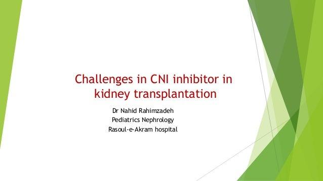 Challenges in CNI inhibitor in kidney transplantation Dr Nahid Rahimzadeh Pediatrics Nephrology Rasoul-e-Akram hospital