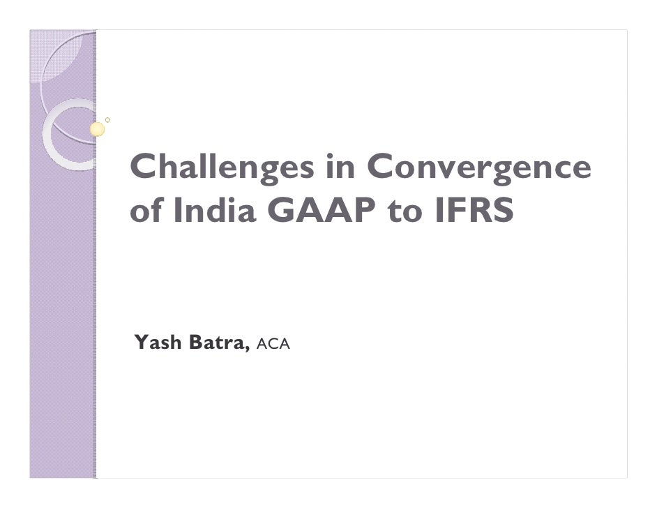Challenges in Convergence of India GAAP to IFRS   Yash Batra, ACA