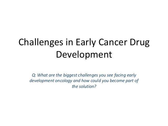 Challenges in Early Cancer Drug Development Q: What are the biggest challenges you see facing early development oncology a...