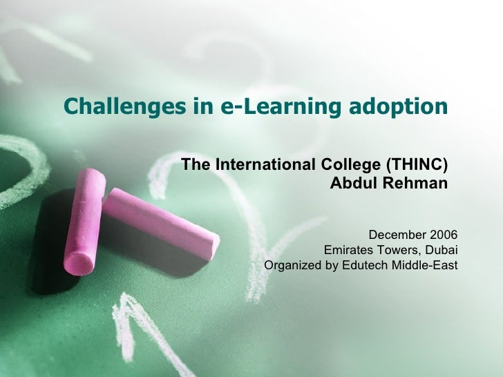Challenges in e-Learning adoption The International College (THINC) Abdul Rehman December 2006 Emirates Towers, Dubai Orga...