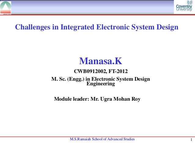 Challenges in Integrated Electronic System Design  Manasa.K CWB0912002, FT-2012 M. Sc. (Engg.) in Electronic System Design...