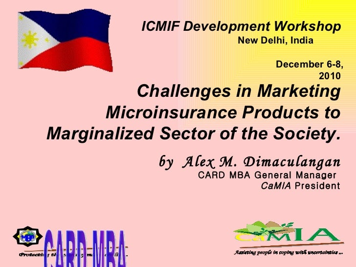 Challenges in Marketing Microinsurance Products to Marginalized Sector of the Society.   by  Alex M. Dimaculangan CARD MBA...