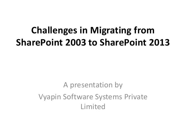 Challenges in Migrating from SharePoint 2003 to SharePoint 2013 A presentation by Vyapin Software Systems Private Limited