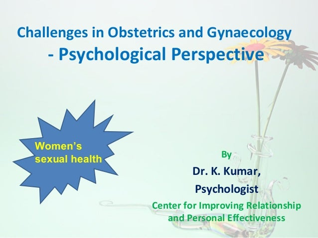 Challenges in Obstetrics and Gynaecology - Psychological Perspective By Dr. K. Kumar, Psychologist Center for Improving Re...