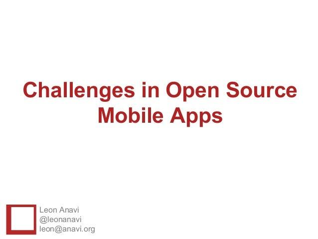 Challenges in Open Source       Mobile Apps Leon Anavi @leonanavi leon@anavi.org