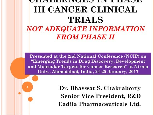 CHALLENGES IN PHASE III CANCER CLINICAL TRIALS NOT ADEQUATE INFORMATION FROM PHASE II Dr. Bhaswat S. Chakraborty Senior Vi...