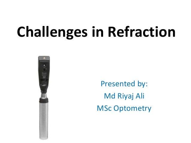 Challenges in Refraction Presented by: Md Riyaj Ali MSc Optometry