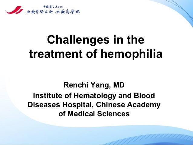 Challenges in the treatment of hemophilia Renchi Yang, MD Institute of Hematology and Blood Diseases Hospital, Chinese Aca...