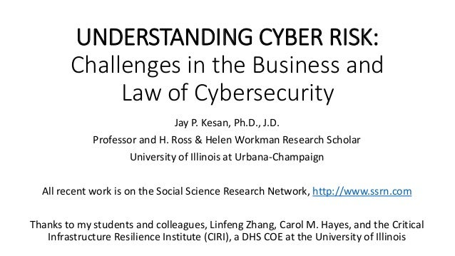 UNDERSTANDING CYBER RISK: Challenges in the Business and Law of Cybersecurity Jay P. Kesan, Ph.D., J.D. Professor and H. R...