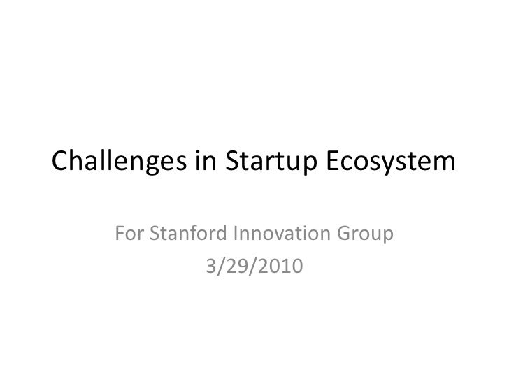 Challenges in Startup Ecosystem<br />For Stanford Innovation Group<br />3/29/2010<br />