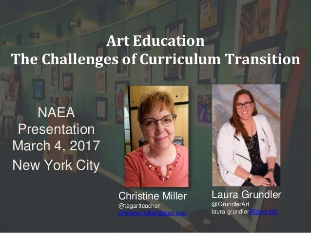 Art Education The Challenges of Curriculum Transition NAEA Presentation March 4, 2017 New York City Christine Miller @taga...