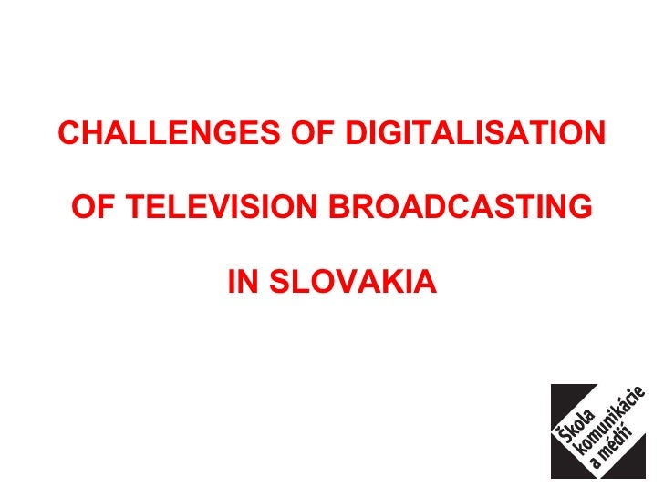 CHALLENGES OF DIGITALISATION OF TELEVISION BROADCASTING IN SLOVAKIA