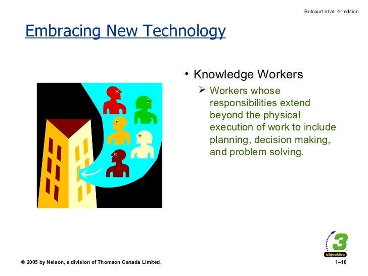 Embracing New Technology <ul><li>Knowledge Workers </li></ul><ul><ul><li>Workers whose responsibilities extend beyond the ...