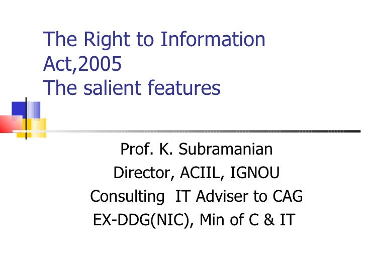 The Right to Information Act,2005 The salient features          Prof. K. Subramanian        Director, ACIIL, IGNOU      Co...