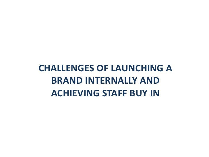 CHALLENGES OF LAUNCHING A <br />BRAND INTERNALLY AND <br />ACHIEVING STAFF BUY IN <br />