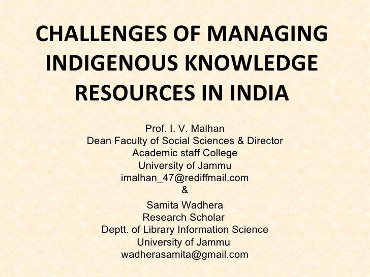 CHALLENGES OF MANAGING INDIGENOUS KNOWLEDGE RESOURCES IN INDIA Prof. I. V. Malhan Dean Faculty of Social Sciences & Direct...