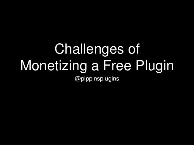 Challenges of Monetizing a Free Plugin @pippinsplugins