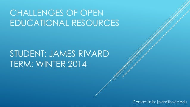 CHALLENGES OF OPEN EDUCATIONAL RESOURCES STUDENT: JAMES RIVARD TERM: WINTER 2014  Contact Info: jrivard@yvcc.edu