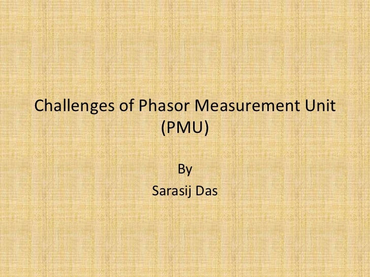 Challenges of Phasor Measurement Unit (PMU)<br />By<br />Sarasij Das<br />