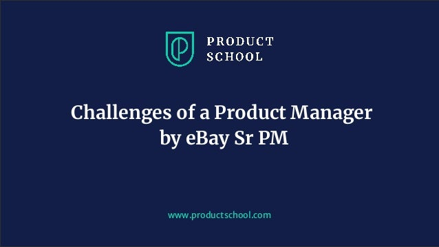 www.productschool.com Challenges of a Product Manager by eBay Sr PM