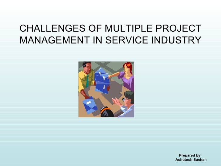 CHALLENGES OF MULTIPLE PROJECT MANAGEMENT IN SERVICE INDUSTRY                               Prepared by                   ...