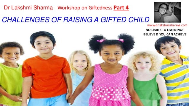 CHALLENGES OF RAISING A GIFTED CHILD www.drlakshmisharma.com Dr Lakshmi Sharma Workshop on Giftedness Part 4 NO LIMITS TO ...